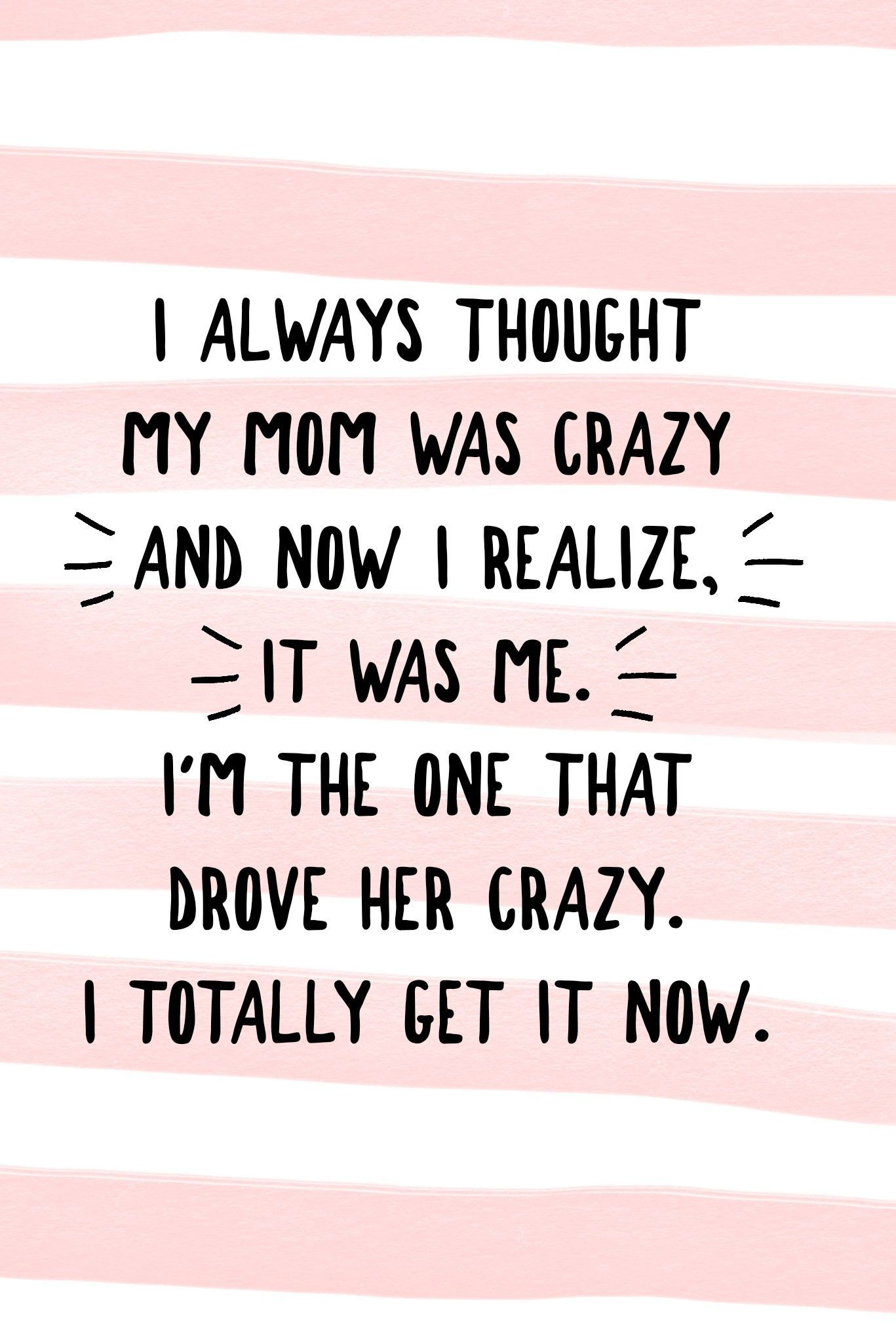 I Always Thought My Mom Was Crazy And Now I Realize It Was Me I M The One That Drove Her Crazy I Totally Funny Girl Quotes Mom Life Quotes Funny Mom