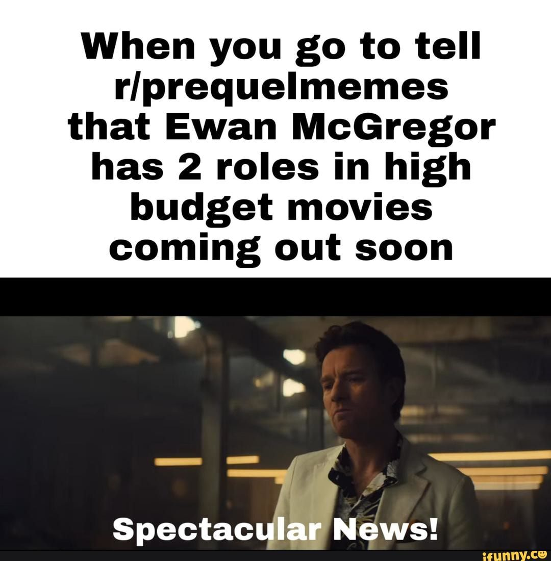 When You Go To Tell Rlprequelmemes That Ewan Mcgregor Has 2 Roles In High Budget Movies Coming Out Soon Ifunny In 2020 Ewan Mcgregor Movies Coming Out Conor Mcgregor Memes