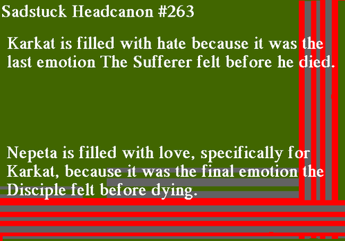 [Karkat is filled with hate because it was The Sufferer's last emotion. Nepeta is filled with love, specifically for Karkat, because it was the Disciple's last emotion] -Headcanon found floating around Mod Sylph's dashboard from an Anon.