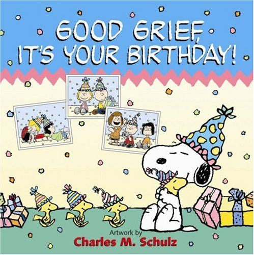 Good Grief It S Your Birthday Snoopy Birthday Peanuts Birthday Snoopy And Woodstock