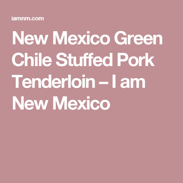 New Mexico Green Chile Stuffed Pork Tenderloin – I am New Mexico