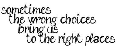 Algumas vezes as escolhas erradas nos levam aos lugares certos...