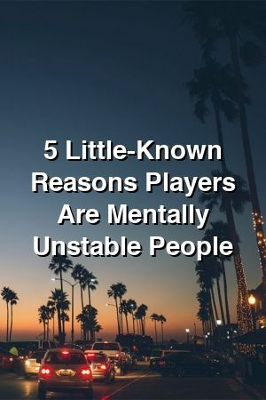 5 LittleKnown Reasons Players Are Mentally Unstable People by allrelationxyz 5 LittleKnown Reasons Players Are Mentally Unstable People by allrelationxyz