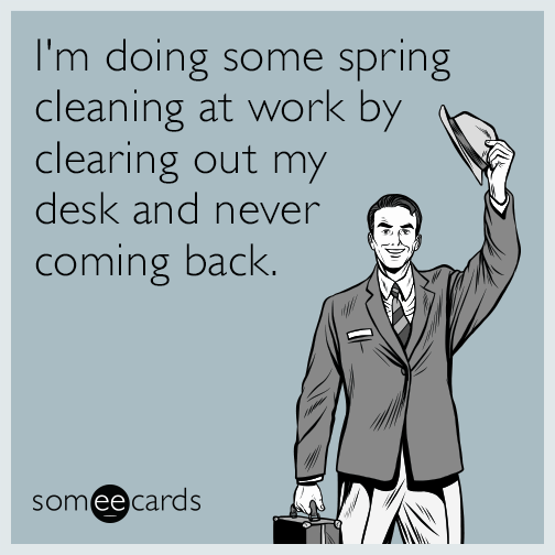 I M Doing Some Spring Cleaning At Work By Clearing Out My Desk And Never Coming Back Work Quotes Funny Work Humor Job Humor