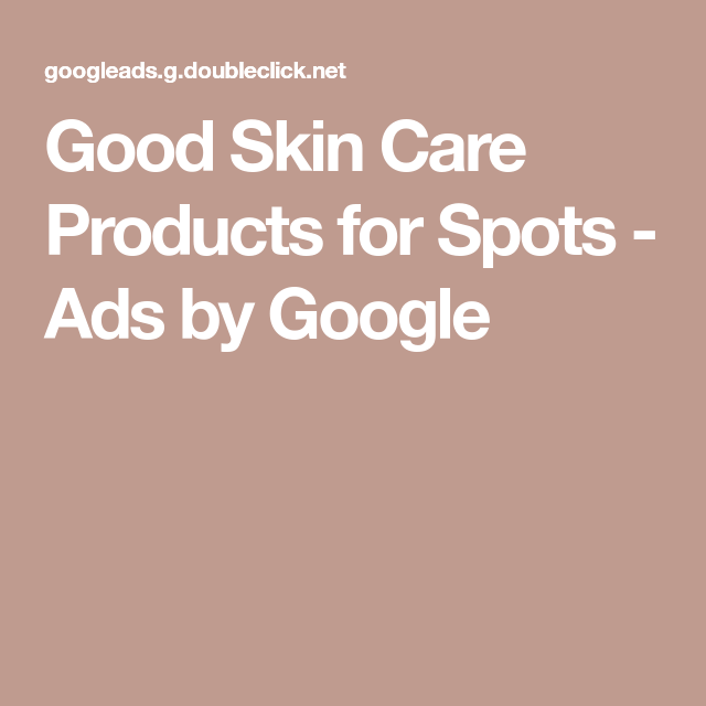 Skin Care Ads: Good Skin Care Products For Spots
