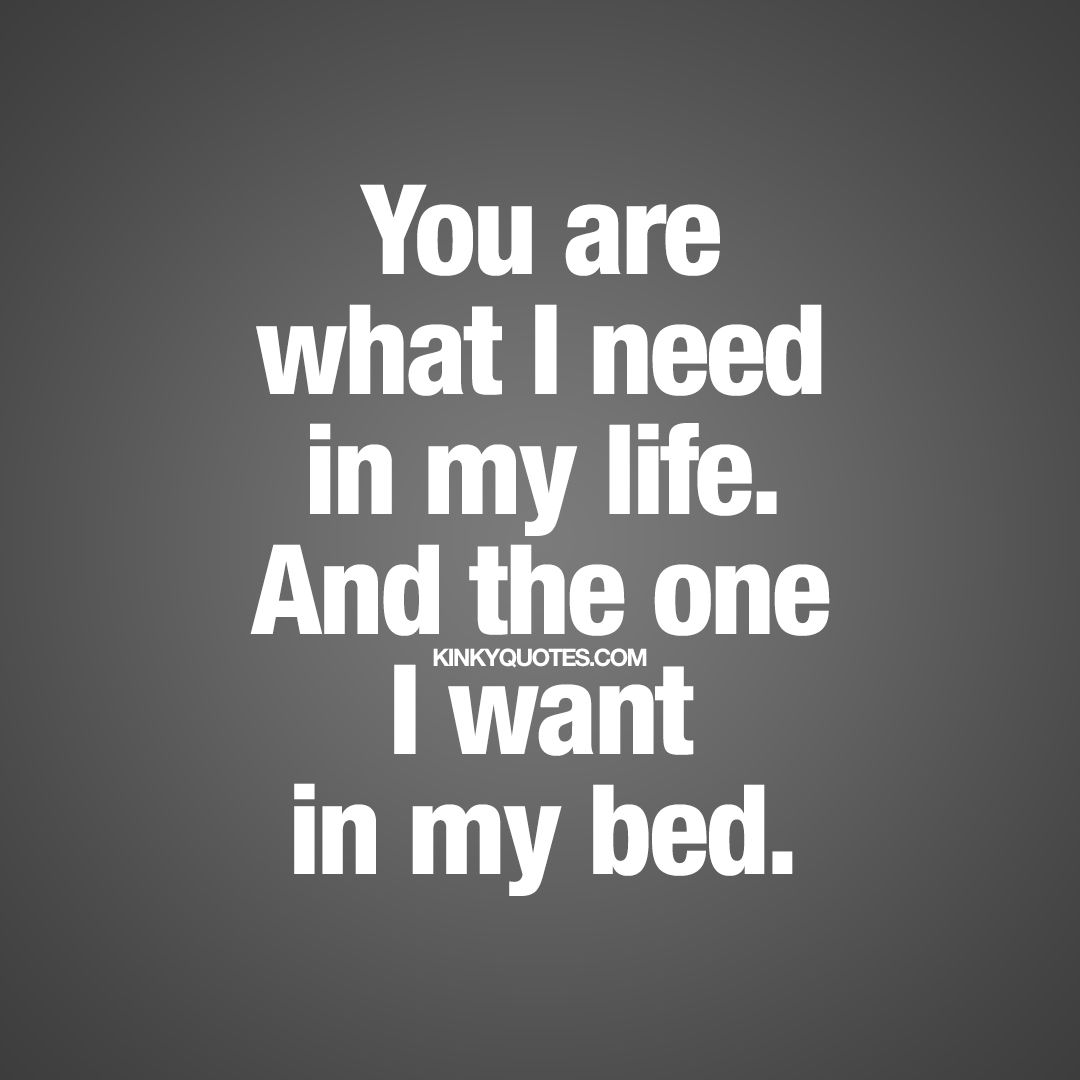 I Love My Bed you are what i need in my life. and the one i want in my bed