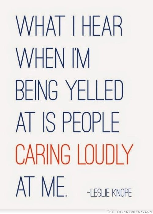 What I heart when I'm being yelled at is people caring loudly at me
