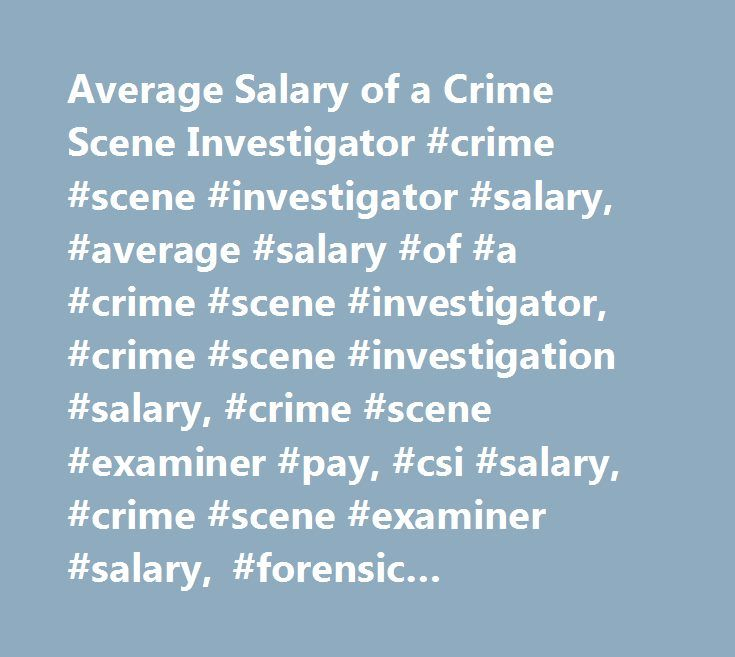 average salary of a crime scene investigator crime scene investigator salary - Description Of A Crime Scene Investigator