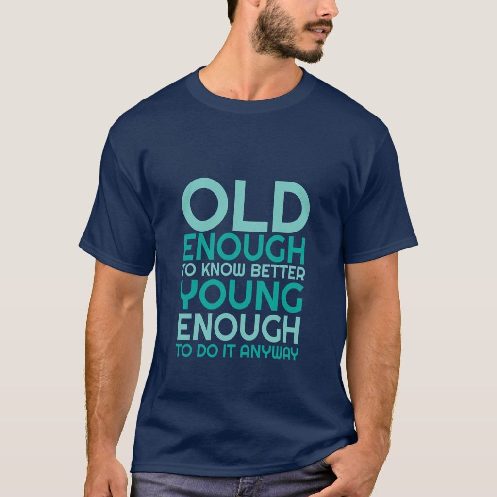 Funny Life Quote T Shirt Young Enough To Do It Zazzle Com Funny Quotes About Life Funny Teenager Quotes Life Humor