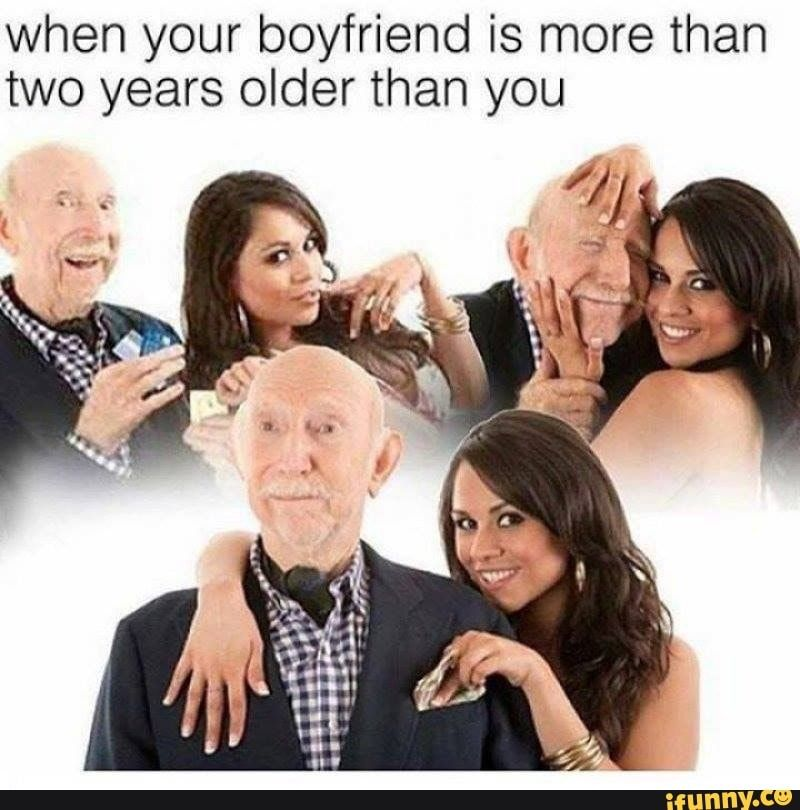 When Your Boyfriend Is More Than Two Years Older Than You Ifunny Cute Quotes Daddy Meme Your Boyfriend