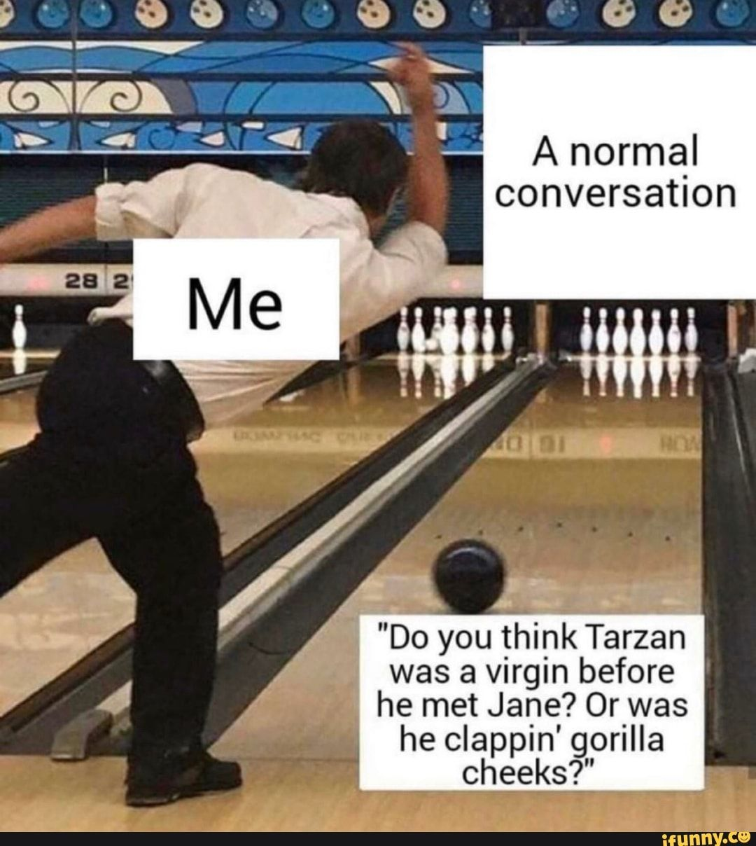 A Normal Conversation Do You Think Tarzan Was A Virgin Before He Met Jane Or Was He Clappin Gorilla Cheeks Fi Ifunny Math Memes Funny Memes New Memes