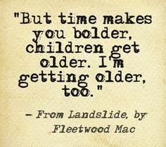 """""""But time makes you bolder, children get older. I'm getting older, too."""" ~ Fleetwood Mac"""