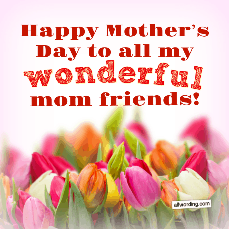 20 Wonderful Ways To Say Happy Mother S Day To A Friend Happy Mothers Happy Mothers Day Wishes Mother Day Wishes