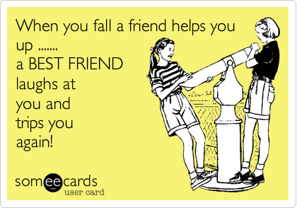 When you fall a friend helps you up ....... a BEST FRIEND laughs at