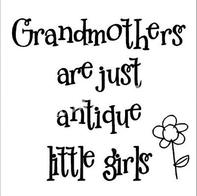 Grandmothers are just antique little girls - say it on the wall