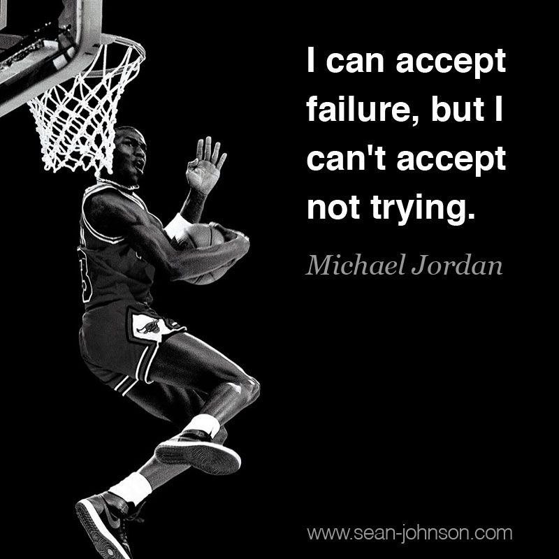 I Can Accept Failure, But I Can't Accept Not Trying