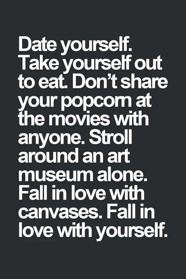 Don T Be Afraid To Be Alone Or Treat Yourself Love Yourself First