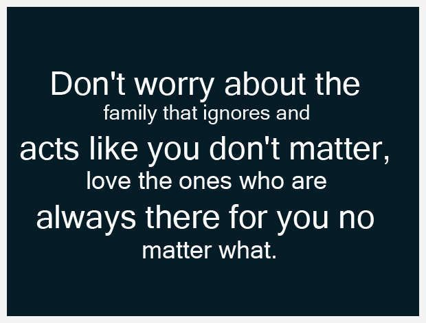 Don\'t worry about the family that ignores and acts like you ...