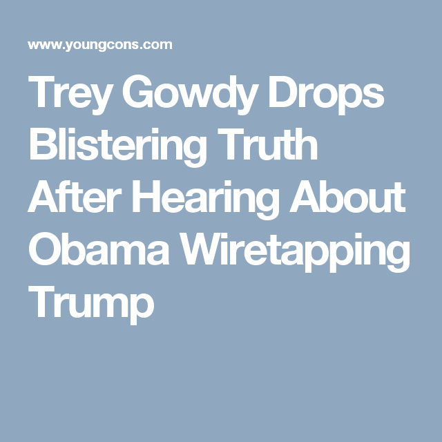 Trey Gowdy Drops Blistering Truth After Hearing About Obama Wiretapping Trump
