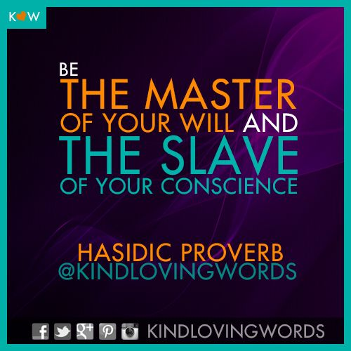 """""""Be the master of your will and the slave of your conscience."""" ~Hasidic Proverb  #life #happiness #happy #love #joy #wisdom #inspiration #quotes #kindlovingwords #proverbs #kindness #creativity #love #words #desire #faith #jewish"""