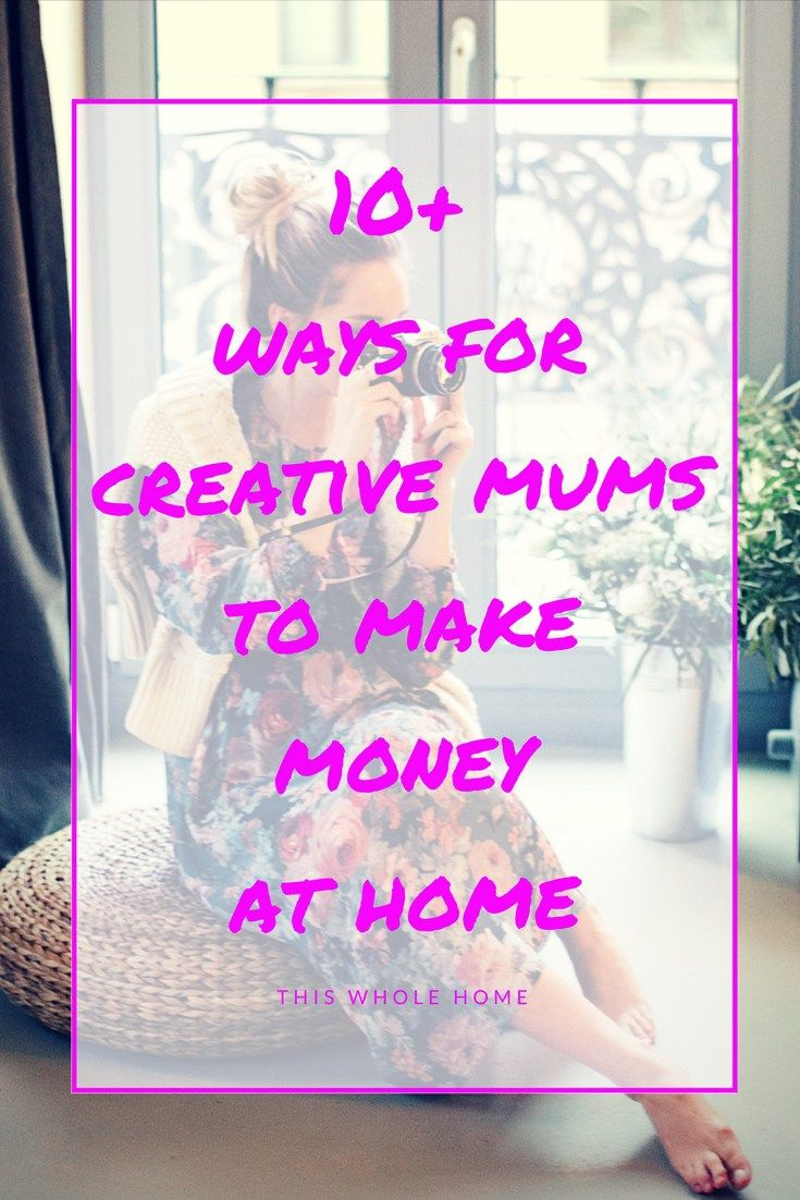 10+ Ways for Creative Mums to Make Money at Home | Work from Home ...