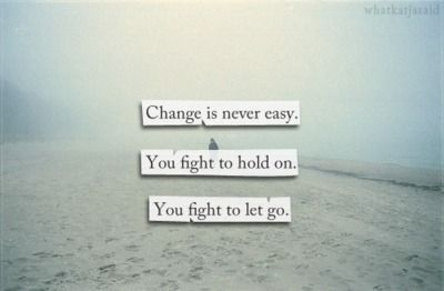Change Is Never Easy You Fight To Hold On You Fight To Let Go