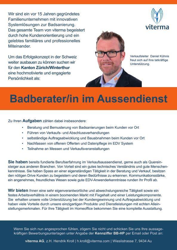 Wir suchen Dich für die Stelle als Badberater/In für Zürich-Winterthur Zu Ihren Aufgaben zählen dabei insbesondere: • Beratung und Bemusterung von Badsanierungen beim Kunden vor Ort • Führen von Verkaufs- und Abschlussverhandlungen • selbständige Auftragsabwicklung und Bauabnahmen beim Kunden vor Ort • Nachfassen von offenen Offerten und Datenpflege im EDV System • Teilnahme an Messen....  http://www.viterma.com/wp-content/uploads/2014/07/viterma_a4_badberater_kuehnis_sp_HP.pdf
