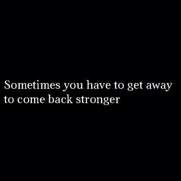 Sometimes You Ve To Get Away To Come Back Stronger Words Quotes Inspirational Words Strong Quotes