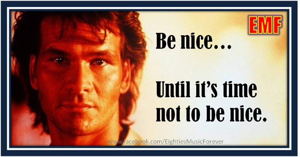 Be nice.. until it's time not to be nice ~ Patrick Swayze ...