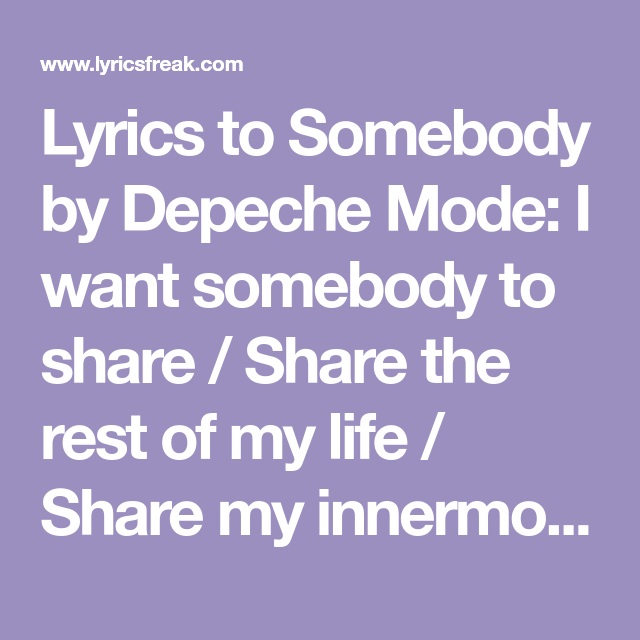 Lyrics To Somebody By Depeche Mode I Want Somebody To Share Share The Rest Of My Life Share My Innermost Thou With Images Somebody Lyrics Lyrics Depeche Mode Somebody