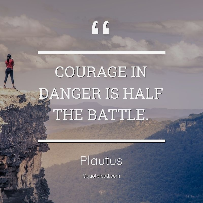Courage in danger is half the battle