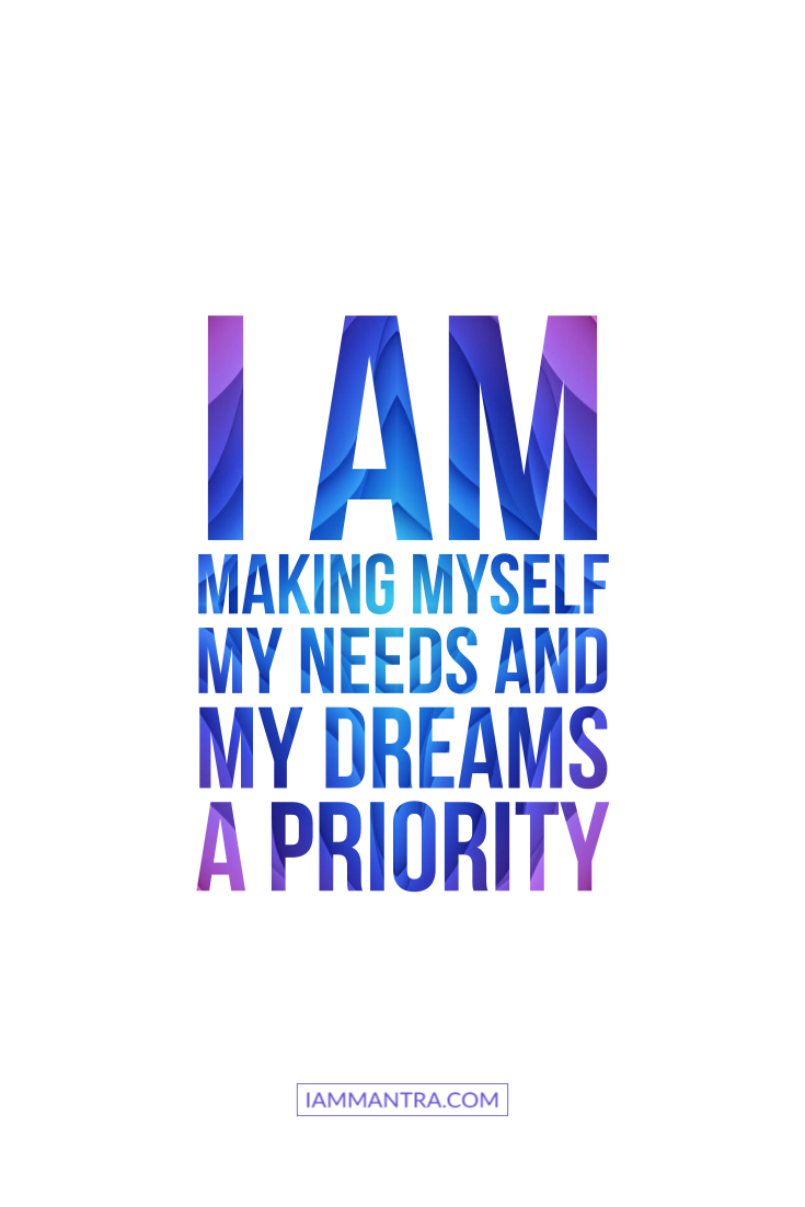 Today s Mantra I AM making myself my needs and my dreams a