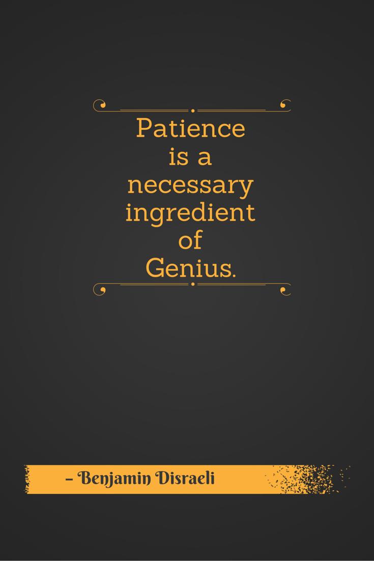 Patience Is A Necessary Ingredient Of Genius Benjamin Disraeli