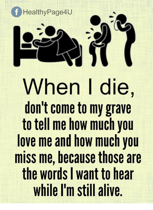 Alive, Love, and Memes Of Healthy Page4U When I die, don't come to my grave to tell me how much you love me and how much you miss me, because those are the words want to hear while I'm still alive is part of Quotes deep -