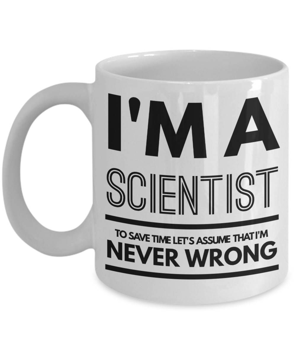 3df890fe4b Scientist Mug - Funny Scientist Coffee Mug - Scientist Gifts - Science Mugs  - I'm A Scientist To Save Time Let's Assume That I'm Never Wrong by ...
