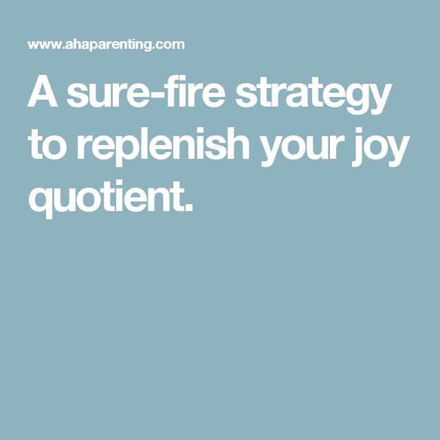 A sure-fire strategy to replenish your joy quotient.