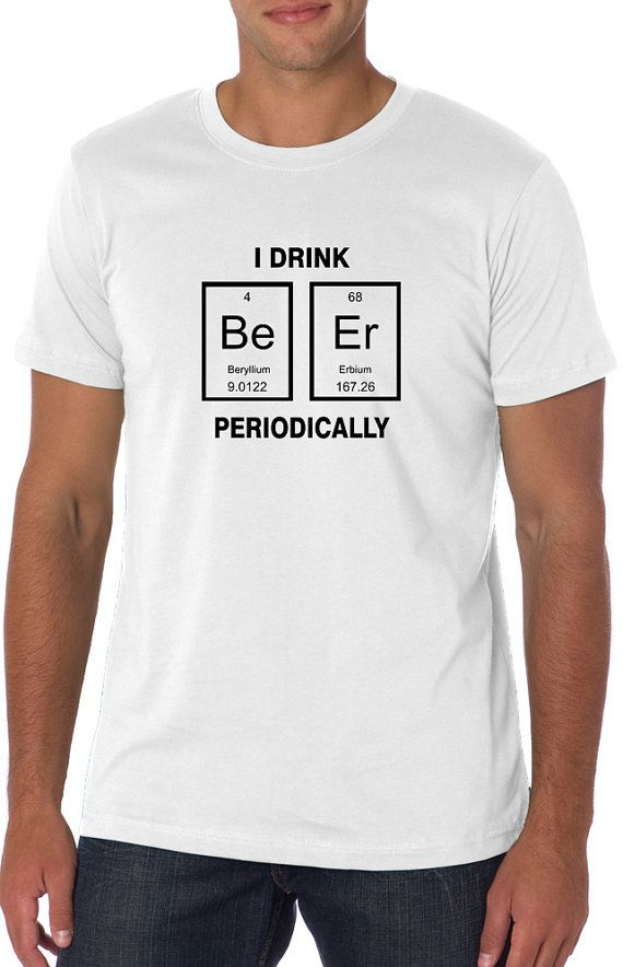 8ebe2bc7 SALE ** I Drink BEER periodically, Nerdy t-Shirt, Periodic Table t shirt , Women  Men t shirt, TEEddictive, funny t shirt, chemistry t shirt