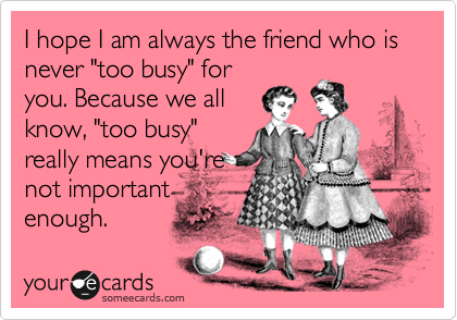 I Hope I Am Always The Friend Who Is Never Too Busy For You