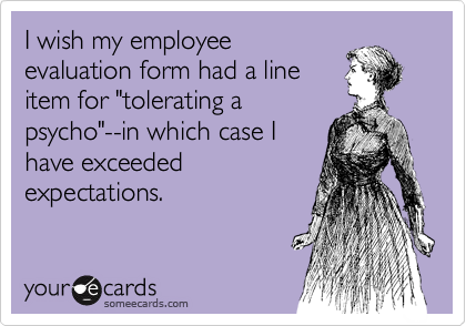 I Wish My Employee Evaluation Form Had A Line Item For Tolerating A Psycho In Which Case I Have Exceeded Expectations Humor Work Humor E Cards