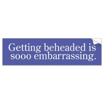 Funny getting beheaded is sooo embarrassing bumper sticker
