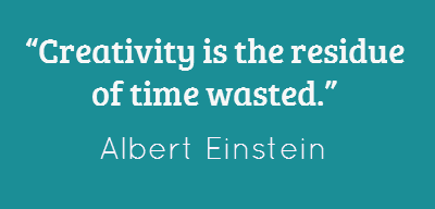 """Creativity is the residue of time wasted """" Albert Einstein"""