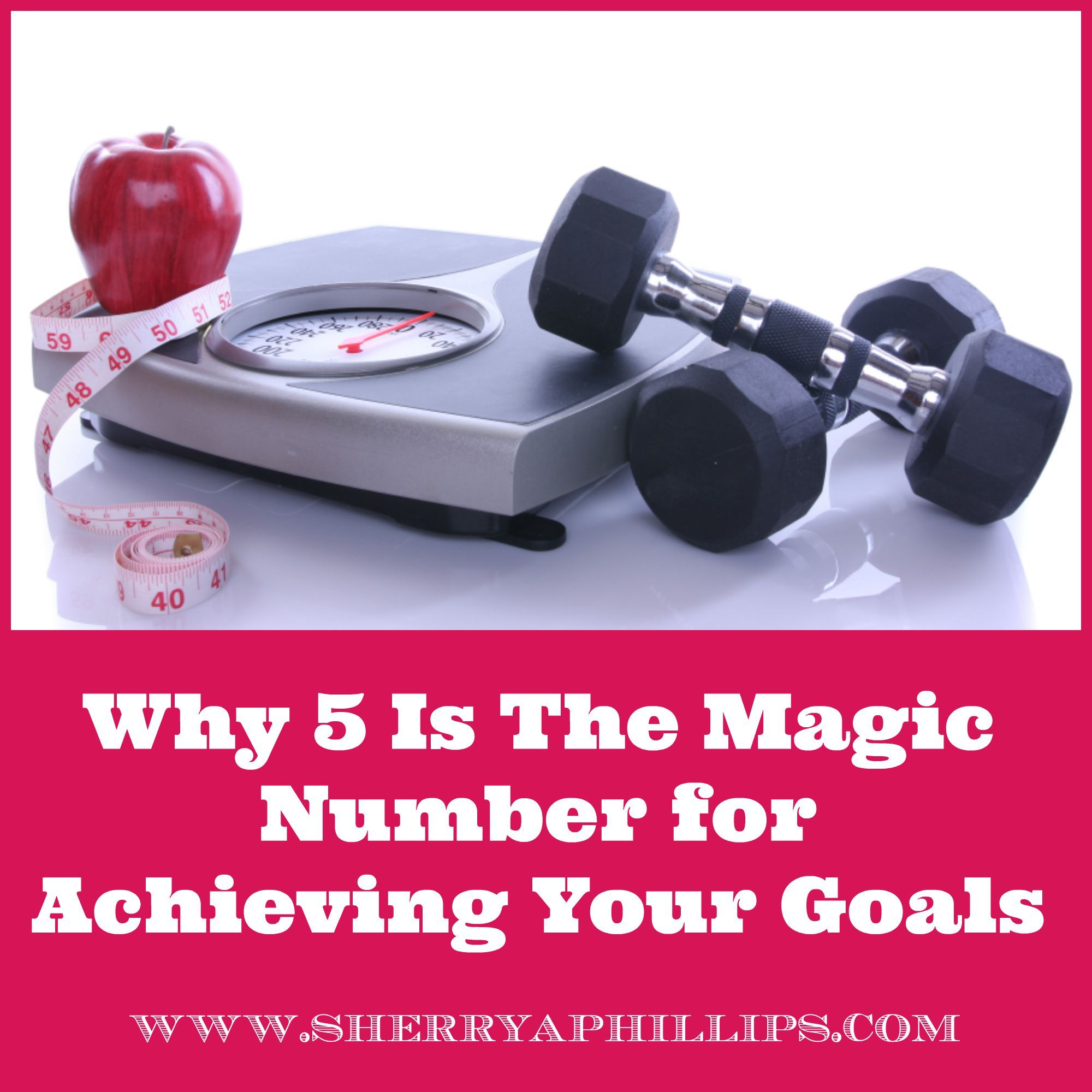 Why 5 Is The Magic Number For Achieving Your Goals at  http://sherryaphillips.com/why-5-is-the-magic-number-for-achieving-your-goals/  #Success #Goals #Motivation Weight Loss Success Tips