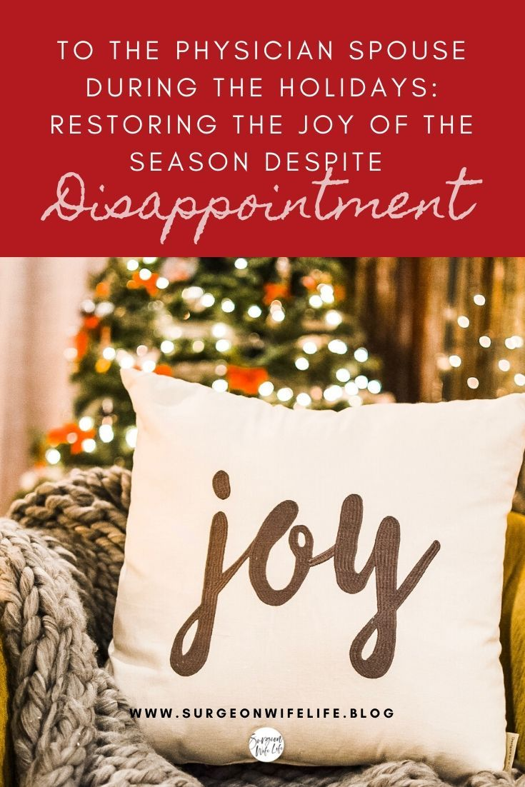 If your holiday plans have been ruptured by your spouse working the holidays, or making a home far from family, or the loss of a loved one, or etc., etc., etc, it's easy to get wrapped up in the disappointment of losing the picturesque holiday you envisioned. The joy of the holidays doesn't have to be as closely tied to someone else's schedule as you may think. Get ideas for restoring joy and overcoming the disappointment. doctor wife, doctor holiday schedule, physician wife, resident wife