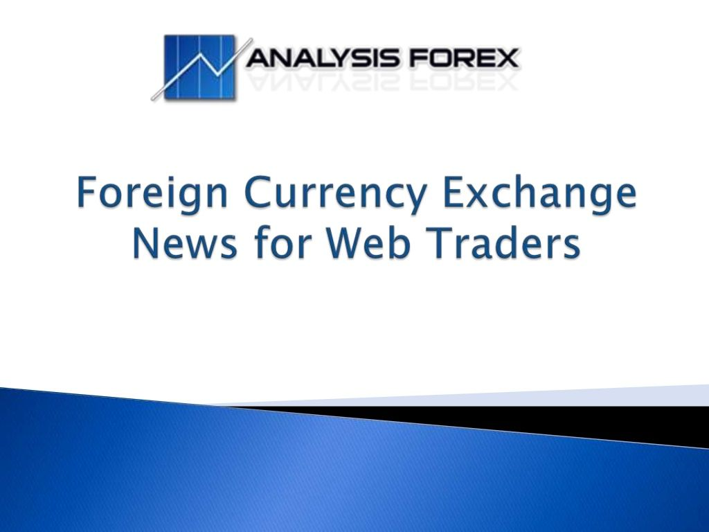Foreign Currency Exchange News For Web Traders Ysis Forex1 By Forex Market Via Slideshare