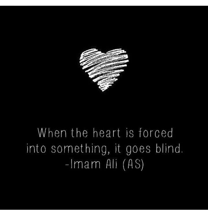 When The Heart Is Forced Into Something It Goes Blind Imam Ali