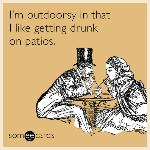 Best I M Outdoorsy In That I Like Getting Drunk On Patios