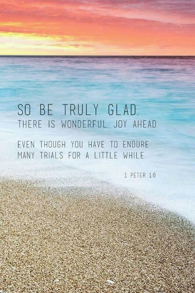 """1 Peter 1:6 - """"So be truly glad. There is wonderful joy ahead. Even though you have to endure many trials for a little while."""""""