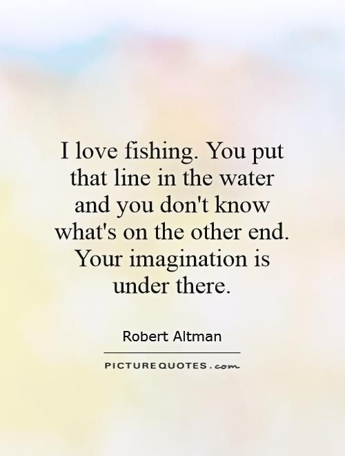 Love Fishing Quotes Awesome I Love Fishingyou Put That Line In The Water And You Don't Know