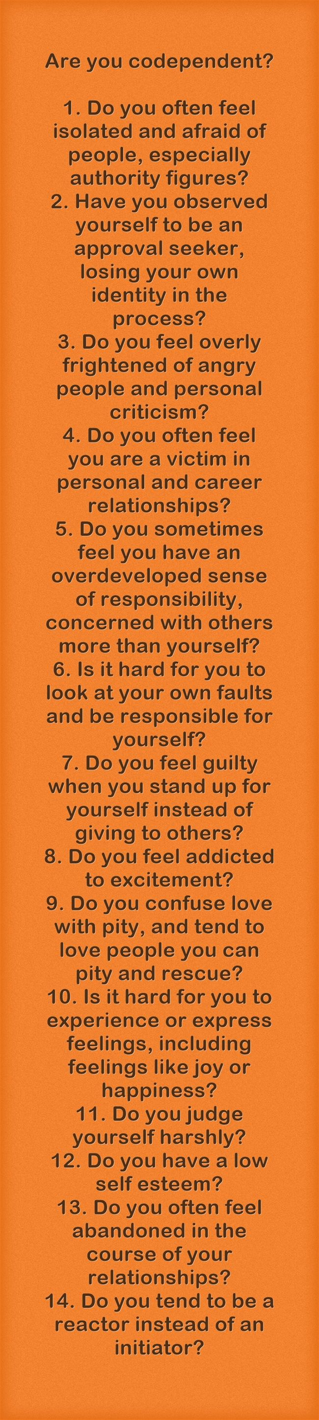 Are you codependent? If you answer yes to four of these questions, you are probably codependent. If you answer yes to six or more of these questions, you are codependent. But...there is hope and help and we can recover from codependency!
