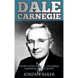 Dale Carnegie: The Best of Dale Carnegie - Life Lessons, Inspiration And Best Quotes (How to Stop Worrying and Start Living, How To Win Friends and Influence People)
